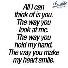 """""""All I can think of is you. The way you look at me. The way you hold my hand. The way you make my heart smile."""" #love #happiness"""