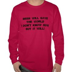 Beer Will Save The World Shirt  Other Shirt Colors Available  zazzle.com/capecodgiftshop  http://www.zazzle.com/beer_will_save_the_world_shirt-235661704629324111