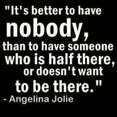 It´s better to have nobody than to have someone who is half there or does´t want to be there.""