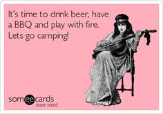 It's time to drink beer, have a BBQ and play with fire. Lets go camping!
