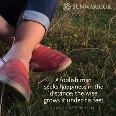 """A foolish man seeks happiness in the distance; the wise grows it under his feet."" - James Oppenheim"