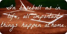 In baseball as in life, all important things happen at home.