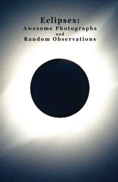 Eclipses: Awesome Photographs and Random Observations: Volume 1...