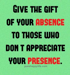 Life Quotes: Give the gift of your absence to those who don't…