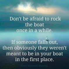 Dont be afraid to rock the boat once in a while.