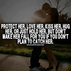 Protect her, love her, kiss her, hug her, or just hold her, but don't make her fall for you if you don't plan to catch her.