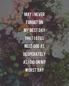 faith quotes May I never forget on my best day that I still need God as desperately as I did on my worst day. Bible Verses Quotes, Faith Quotes, Me Quotes, Scriptures, Verses On Faith, Bible Quotes About Faith, Career Quotes, Dream Quotes, Success Quotes