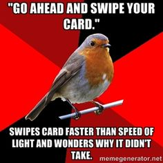 """""""Go ahead and swipe your card."""" swipes card faster than speed of light and wonders why it didn't take. 