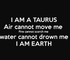 I am A Taurus. This is so true! We can be burned by fire but only if we let it and we wont!