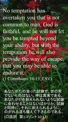 No temptation has overtaken you that is notcommon to man. God is faithful, and he will not let you be tempted beyond your ability, but with the temptation he will also provide the way of escape, that you may be able toendure it.(1 Corinthians 10:13, ESV)あなたがたの会った試錬で、世の常でないものはない。神は真実である。あなたがたを耐えられないような試錬に会わせることはないばかりか、試錬と同時に、それに耐えられるように、のがれる道も備えて下さるのである。 (口語訳 第1コリント 10:13)
