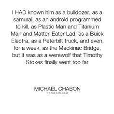 "Michael Chabon - ""I HAD known him as a bulldozer, as a samurai, as an android programmed to kill, as..."". writing"