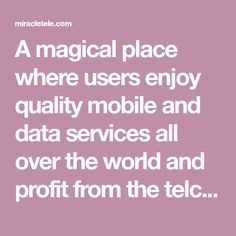 A magical place where users enjoy quality mobile and data services all over the world and profit from the telco network growth. All Over The World