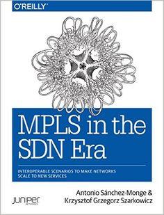 MPLS in the SDN Era: Interoperable Scenarios to Make Networks Scale to New Services: Antonio Sanchez Monge, Krzysztof Grzegorz Szarkowicz: 9781491905456: AmazonSmile: Books