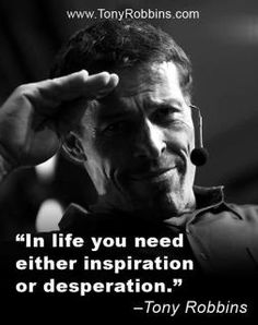 In life you need either inspiration or desperation - @Tony Robbins From http://foudak.com/anthony-robbins/