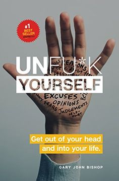 Unfu*k Yourself: Get Out of Your Head and into Your Life by Gary John Bishop star ratings) John Bishop, Best Self Help Books, Book Names, How To Influence People, Tough Love, Negative Self Talk, Self Empowerment, Your Head, Getting Out