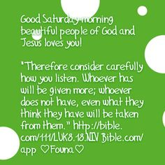 """Good Saturday morning beautiful people of God and Jesus loves you!   """"Therefore consider carefully how you listen. Whoever has will be given more; whoever does not have, even what they think they have will be taken from them."""" http://bible.com/111/LUK8.18.NIV Bible.com/app ♡Founa♡"""