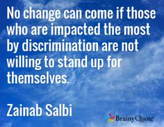 No change can come if those who are impacted the most by discrimination are not willing to stand up for themselves.  Zainab Salbi