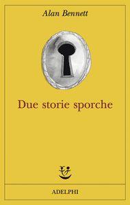 Due storie sporche - Alan Bennett - Adelphi Edizioni