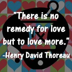 """There is no remedy for love but to love more."" -Henry David Thoreau"