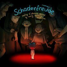 Schadenfreude, do Alemão: Aquela sensação de prazer ao ver a desgraça alheia.