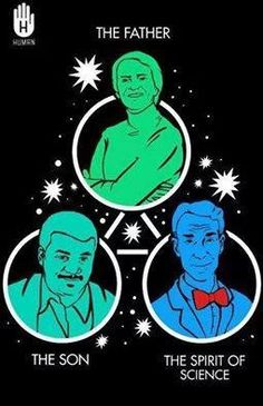 The Holy Trinity - Sagan, Tyson and Nye? Sorry. I only beleive in Sagan - the father of science!!  LOL