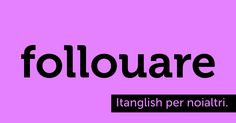 Follouare (to #follow). Chi non mi ama, mi insegue. (cit. l'italiano) #itanglish