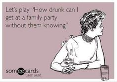 "Let's play, ""How drunk can I get at a family party without them knowing."" Seriously this is so funny to me I'm dying"