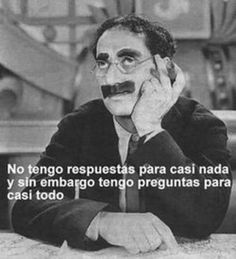 No tengo respuestas para casi nada y sin embargo tengo preguntas para casi todo. Groucho Marx Wierd Quotes, Me Quotes, Socrates, Funny People, Celebrity Pictures, Friendship Quotes, Einstein, Memes, Sayings
