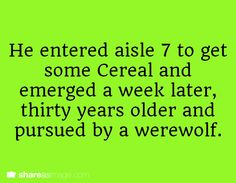 He entered aisle 7 to get some cereal and emerged a week later, thirty years older and pursued by a werewolf.