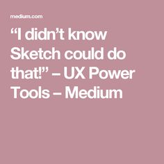 """""""I didn't know Sketch could do that!"""" – UX Power Tools – Medium"""