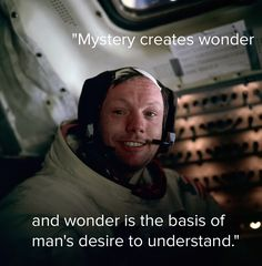 """""""Mystery creates wonder, and wonder is the basis of man's desire to understand."""" -- Neil Armstrong"""