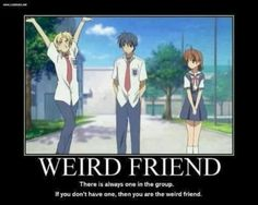 All of my squad including me is that one weird friend except for one friend