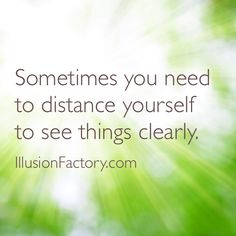 Sometimes you need to distance yourself to see things clearly.  At The Illusion Factory, we search for inspirational thoughts to share with others in our quest to help make the world a more enjoyable place in which to live. We encourage you to please repin the ones that resonate with you and share with others. If you or one of your colleagues need help with interactive marketing... call us 818-788-9700 x 1