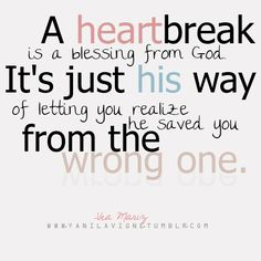 A heartbreak is a blessing from God.  It's just his way of letting your realize he saved you from the wrong one.