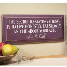 Secret to Staying Young Sign.      Lucille Ball knew all there was to know about staying youthful. She never said it better than this quote brought to life on our decorative wooden sign. Good for plenty of chuckles.