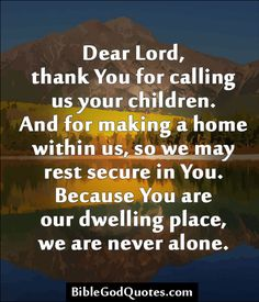 Dear Lord, thank You for calling us your children. And for making a home within us, so we may rest secure in You. Because You are our dwelling place, we are never alone.
