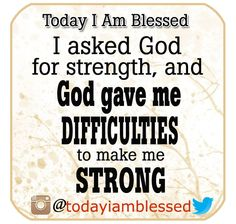 I asked God for strength, and God gave me difficulties to make me strong.