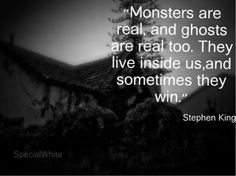 """Monsters are real and ghosts are real too. They live inside us, and sometimes they win.""    Author: Stephen King"