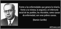Frente a las enfermedades que genera la miseria, frente a la tristeza, la angustia y el infortunio social de los pueblos, los microbios, como causas de enfermedad, son unas pobres causas. (Ramón Carrillo)