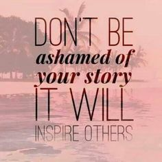 Don't be ashamed of your story, it will inspire others.#Hope #motivation