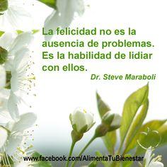 La felicidad no es la ausencia de problemas. Es la habilidad de lidiar con ellos. (Dr. Steve Maraboli)