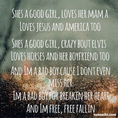 She's a good girl, loves her mama. Loves Jesus, and America too.  Shes a good girl, crazy 'bout Elvis Loves horses, and her boyfriend too. I'm a bad boy 'cause I don't even miss her. I'm a bad boy for breakin' her heart. And I'm free, free fallin', fallin'