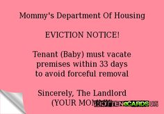 Mommy's Department Of Housing  EVICTION NOTICE!  Tenant (Baby) must vacate premises within 33 days to avoid forceful removal  Sincerely, The Landlord (YOUR MOMMY)