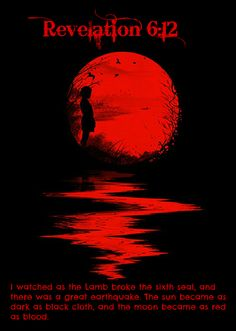 Revelation 6:12 I watched as the Lamb broke the sixth seal, and there was a great earthquake. The sun became as dark as black cloth, and the moon became as red as blood.