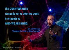Dr. Joe Dispenza quote: the quantum field response not to what we want it responds to who we are being.