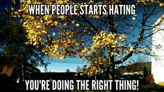 When people starts hating, you're doing the right thing