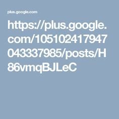 https://plus.google.com/105102417947043337985/posts/H86vmqBJLeC