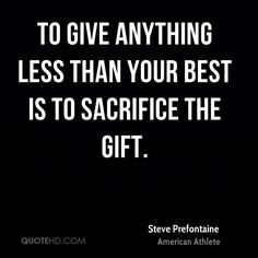 To give anything less than your best is to sacrifice the gift.