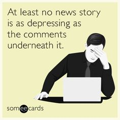 Free and Funny News Ecard: At least no news story is as depressing as the comments underneath it. Create and send your own custom News ecard. Jokes Quotes, Funny Quotes, Funny Memes, Hilarious, Fun Funny, Funny Stuff, Pinterest Problems, I Just Dont Care, Fantastic Quotes
