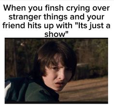 "Dude. Stranger Things is not ""just a show."" It's an emotional journey of love and happiness. (And a little depression and insanity)"